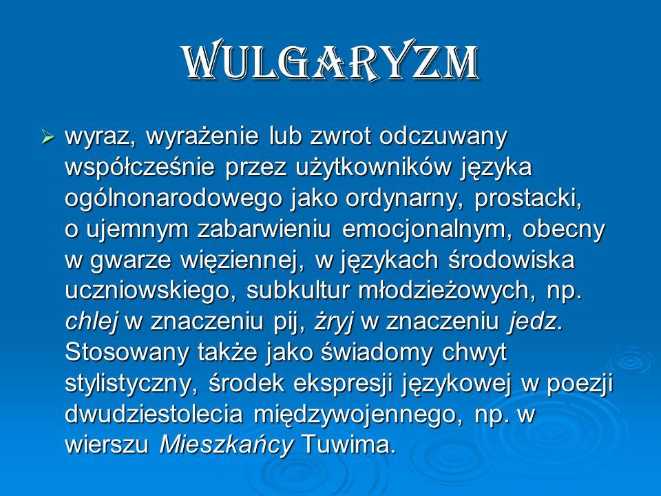 wulgaryzm  wyraz, wyrażenie lub zwrot odczuwany współcześnie przez użytkowników języka ogólnonarodowego jako ordynarny, prostacki, o ujemnym zabarwieniu emocjonalnym, obecny w gwarze więziennej, w językach środowiska uczniowskiego, subkultur młodzieżowych, np.