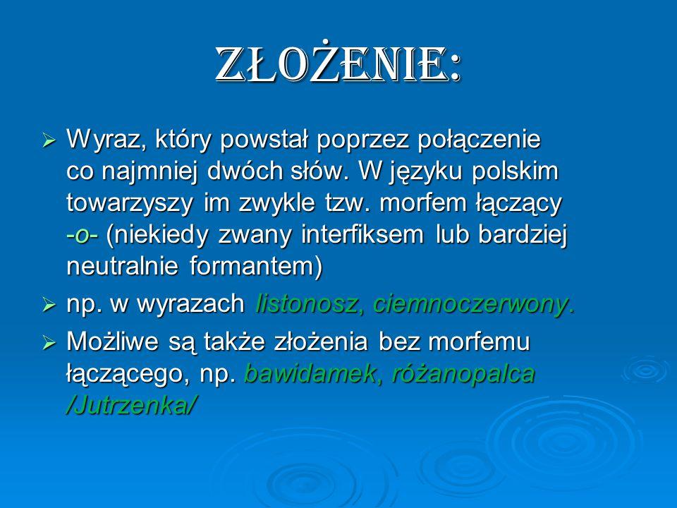 Z Ł O Ż ENIE:  Wyraz, który powstał poprzez połączenie co najmniej dwóch słów.