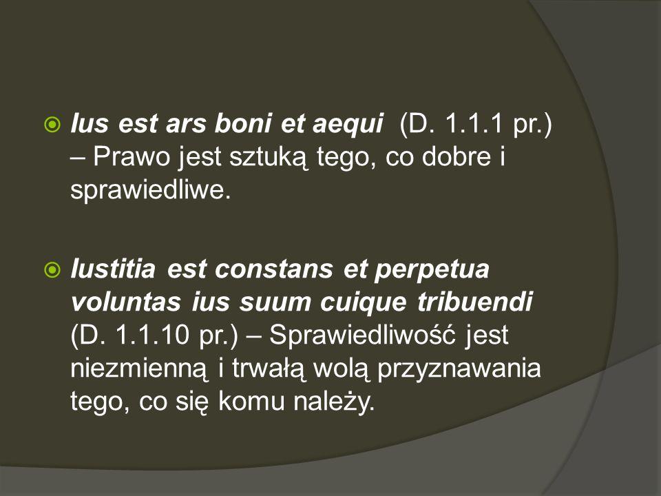  Ius est ars boni et aequi (D. 1.1.1 pr.) – Prawo jest sztuką tego, co dobre i sprawiedliwe.  Iustitia est constans et perpetua voluntas ius suum cu