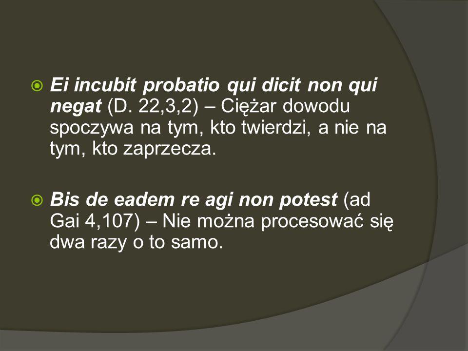  Ei incubit probatio qui dicit non qui negat (D. 22,3,2) – Ciężar dowodu spoczywa na tym, kto twierdzi, a nie na tym, kto zaprzecza.  Bis de eadem r