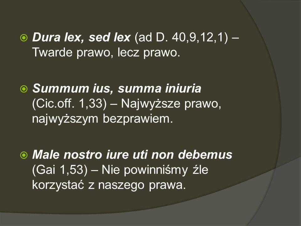  Dura lex, sed lex (ad D. 40,9,12,1) – Twarde prawo, lecz prawo.  Summum ius, summa iniuria (Cic.off. 1,33) – Najwyższe prawo, najwyższym bezprawiem