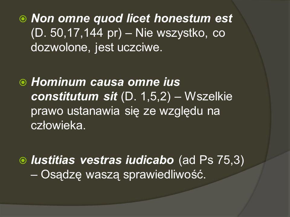  Non omne quod licet honestum est (D. 50,17,144 pr) – Nie wszystko, co dozwolone, jest uczciwe.  Hominum causa omne ius constitutum sit (D. 1,5,2) –