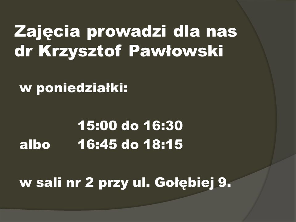 Zajęcia prowadzi dla nas dr Krzysztof Pawłowski w poniedziałki: 15:00 do 16:30 albo16:45 do 18:15 w sali nr 2 przy ul. Gołębiej 9.