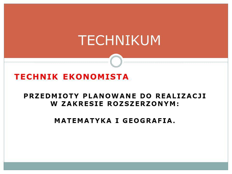 TECHNIK EKONOMISTA PRZEDMIOTY PLANOWANE DO REALIZACJI W ZAKRESIE ROZSZERZONYM: MATEMATYKA I GEOGRAFIA.