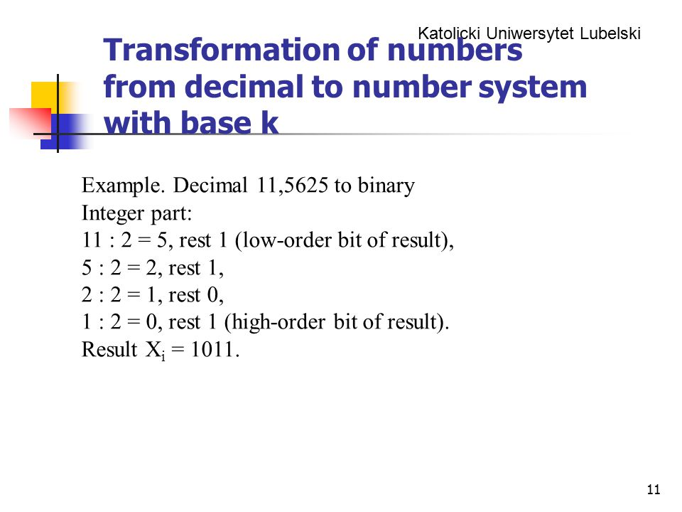 Katolicki Uniwersytet Lubelski 11 Transformation of numbers from decimal to number system with base k Example. Decimal 11,5625 to binary Integer part: