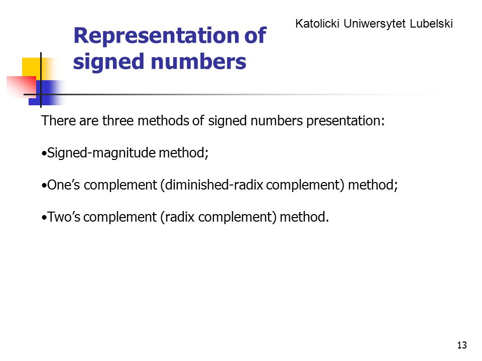 Katolicki Uniwersytet Lubelski 13 Representation of signed numbers There are three methods of signed numbers presentation: Signed-magnitude method; One's complement (diminished-radix complement) method; Two's complement (radix complement) method.