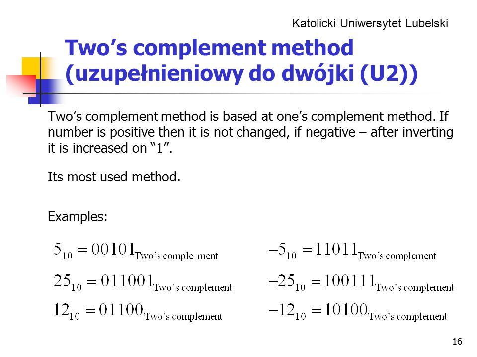 Katolicki Uniwersytet Lubelski 16 Two's complement method (uzupełnieniowy do dwójki (U2)) Two's complement method is based at one's complement method.