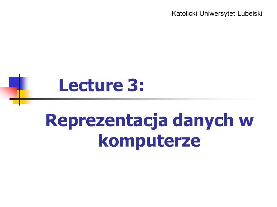 Katolicki Uniwersytet Lubelski Reprezentacja danych w komputerze Lecture 3: