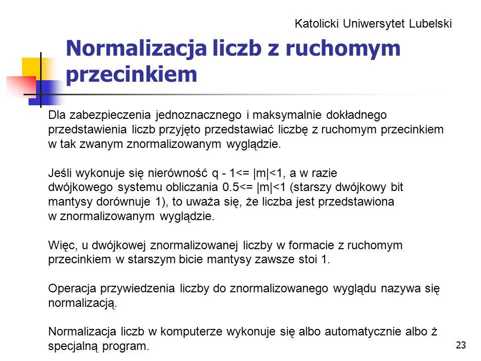 Katolicki Uniwersytet Lubelski 23 Normalizacja liczb z ruchomym przecinkiem Dla zabezpieczenia jednoznacznego i maksymalnie dokładnego przedstawienia liczb przyjęto przedstawiać liczbę z ruchomym przecinkiem w tak zwanym znormalizowanym wyglądzie.
