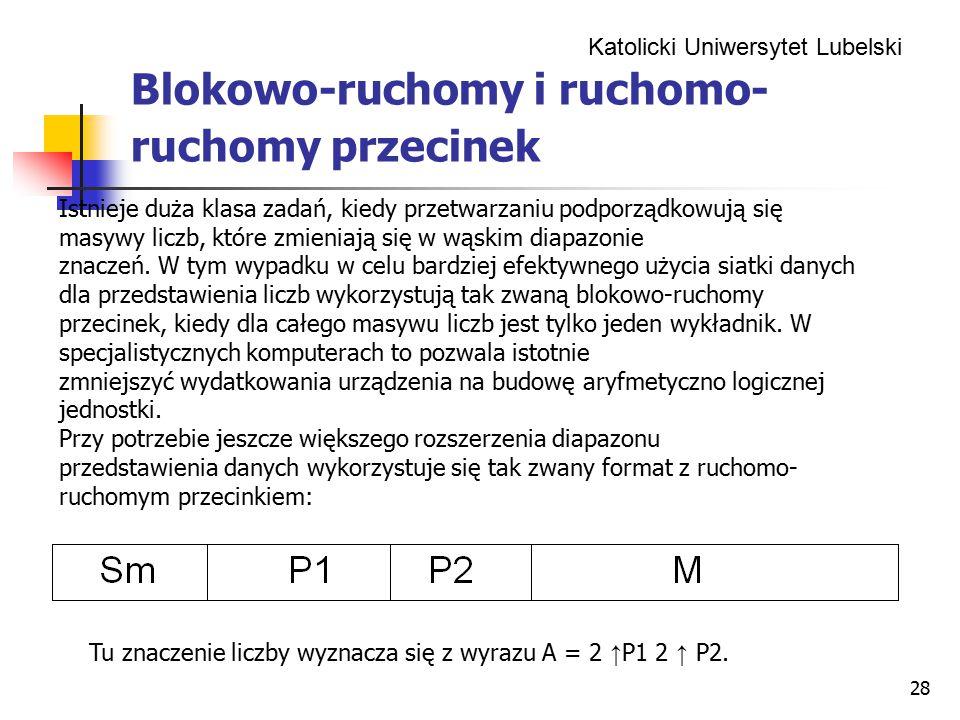 Katolicki Uniwersytet Lubelski 28 Blokowo-ruchomy i ruchomo- ruchomy przecinek Istnieje duża klasa zadań, kiedy przetwarzaniu podporządkowują się masywy liczb, które zmieniają się w wąskim diapazonie znaczeń.