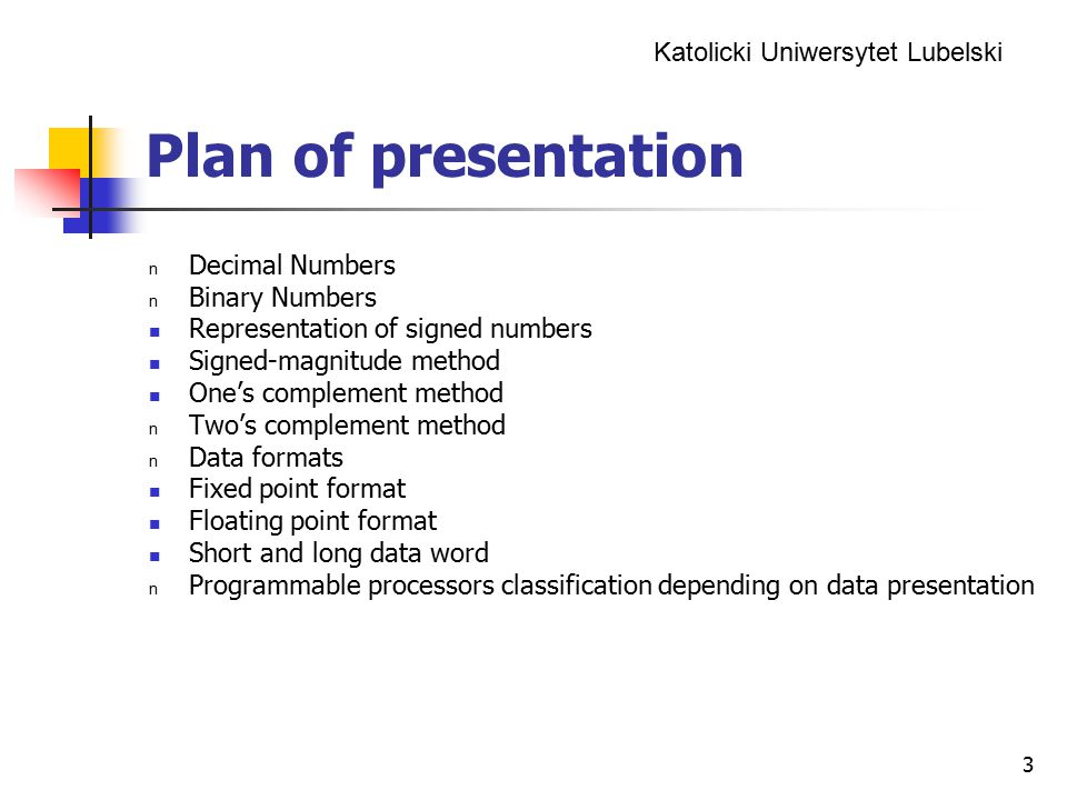 Katolicki Uniwersytet Lubelski 3 Plan of presentation n Decimal Numbers n Binary Numbers Representation of signed numbers Signed-magnitude method One's complement method n Two's complement method n Data formats Fixed point format Floating point format Short and long data word n Programmable processors classification depending on data presentation