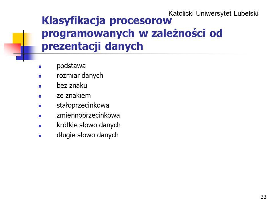Katolicki Uniwersytet Lubelski 33 Klasyfikacja procesorow programowanych w zależności od prezentacji danych podstawa rozmiar danych bez znaku ze znakiem stałoprzecinkowa zmiennoprzecinkowa krótkie słowo danych długie słowo danych