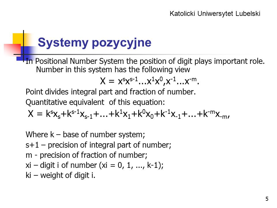 Katolicki Uniwersytet Lubelski 5 Systemy pozycyjne In Positional Number System the position of digit plays important role. Number in this system has t