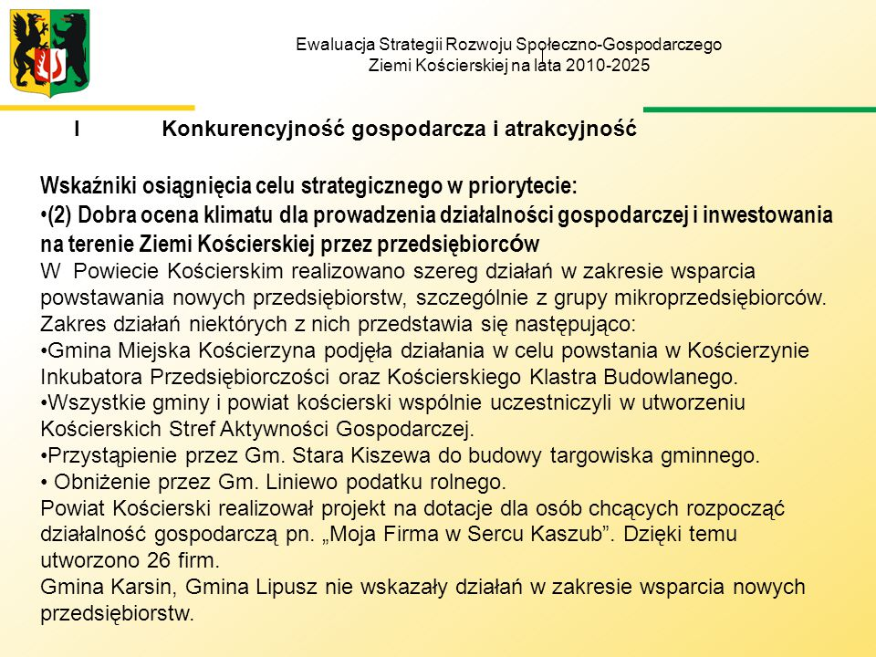 Ewaluacja Strategii Rozwoju Społeczno-Gospodarczego Ziemi Kościerskiej na lata 2010-2025 IKonkurencyjność gospodarcza i atrakcyjność Wskaźniki osiągnięcia celu strategicznego w priorytecie: (2) Dobra ocena klimatu dla prowadzenia działalności gospodarczej i inwestowania na terenie Ziemi Kościerskiej przez przedsiębiorc ó w W Powiecie Kościerskim realizowano szereg działań w zakresie wsparcia powstawania nowych przedsiębiorstw, szczególnie z grupy mikroprzedsiębiorców.
