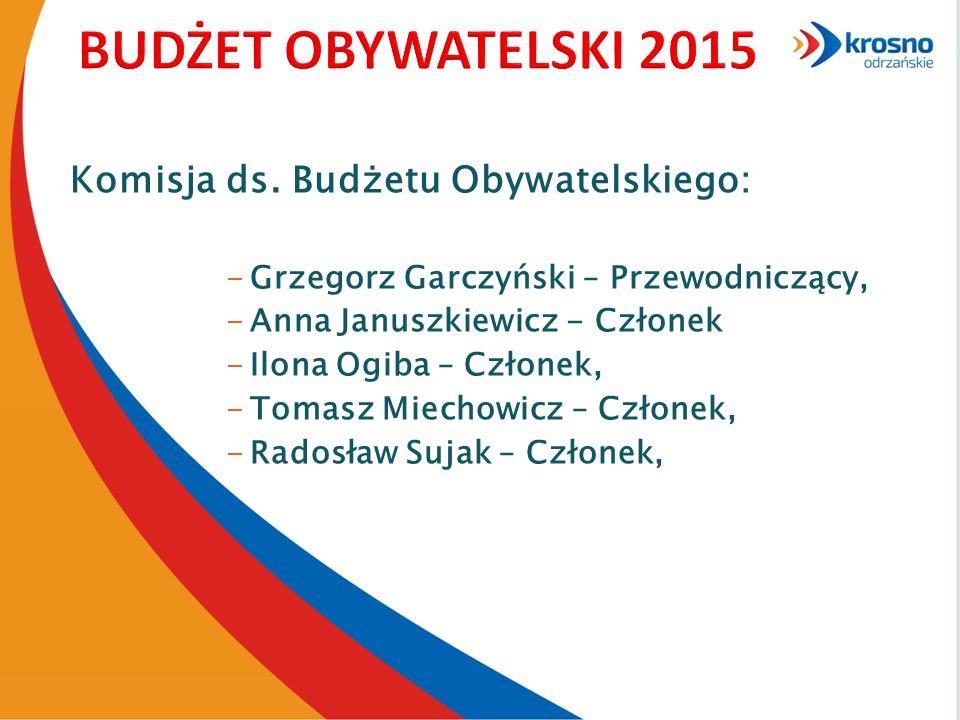 Komisja ds. Budżetu Obywatelskiego: -Grzegorz Garczyński – Przewodniczący, -Anna Januszkiewicz - Członek -Ilona Ogiba – Członek, -Tomasz Miechowicz –