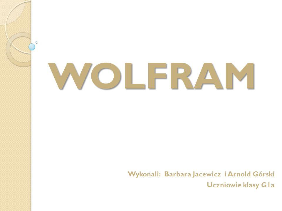 WOLFRAM Wykonali: Barbara Jacewicz i Arnold Górski Uczniowie klasy G1a
