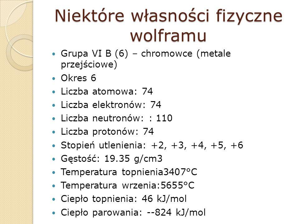 Niektóre własności fizyczne wolframu Grupa VI B (6) – chromowce (metale przejściowe) Okres 6 Liczba atomowa: 74 Liczba elektronów: 74 Liczba neutronów