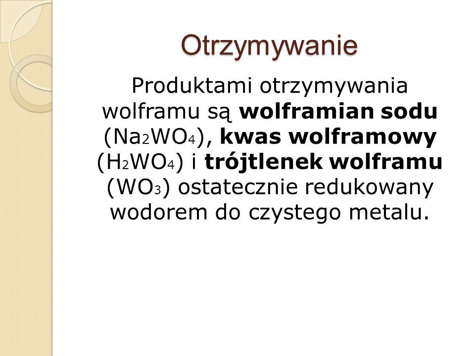 Otrzymywanie Produktami otrzymywania wolframu są wolframian sodu (Na 2 WO 4 ), kwas wolframowy (H 2 WO 4 ) i trójtlenek wolframu (WO 3 ) ostatecznie r