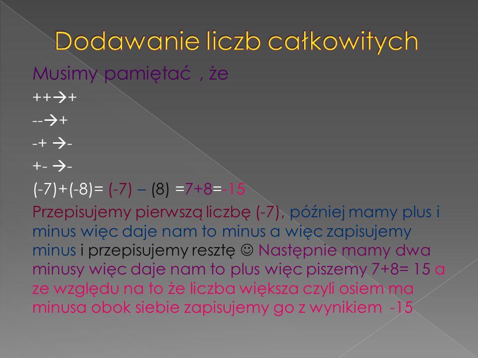 Musimy pamiętać, że ++  + --  + -+  - +-  - (-7)+(-8)= (-7) – (8) =7+8=-15 Przepisujemy pierwszą liczbę (-7), później mamy plus i minus więc daje nam to minus a więc zapisujemy minus i przepisujemy resztę Następnie mamy dwa minusy więc daje nam to plus więc piszemy 7+8= 15 a ze względu na to że liczba większa czyli osiem ma minusa obok siebie zapisujemy go z wynikiem -15