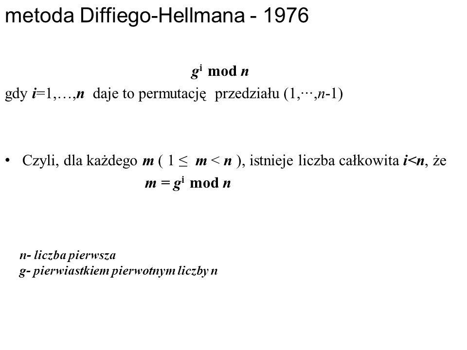 g i mod n gdy i=1,…,n daje to permutację przedziału (1,∙∙∙,n-1) Czyli, dla każdego m ( 1 ≤ m < n ), istnieje liczba całkowita i<n, że m = g i mod n metoda Diffiego-Hellmana - 1976 n- liczba pierwsza g- pierwiastkiem pierwotnym liczby n