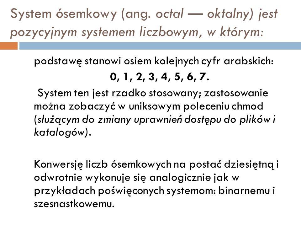 System ósemkowy (ang. octal — oktalny) jest pozycyjnym systemem liczbowym, w którym: podstawę stanowi osiem kolejnych cyfr arabskich: 0, 1, 2, 3, 4, 5
