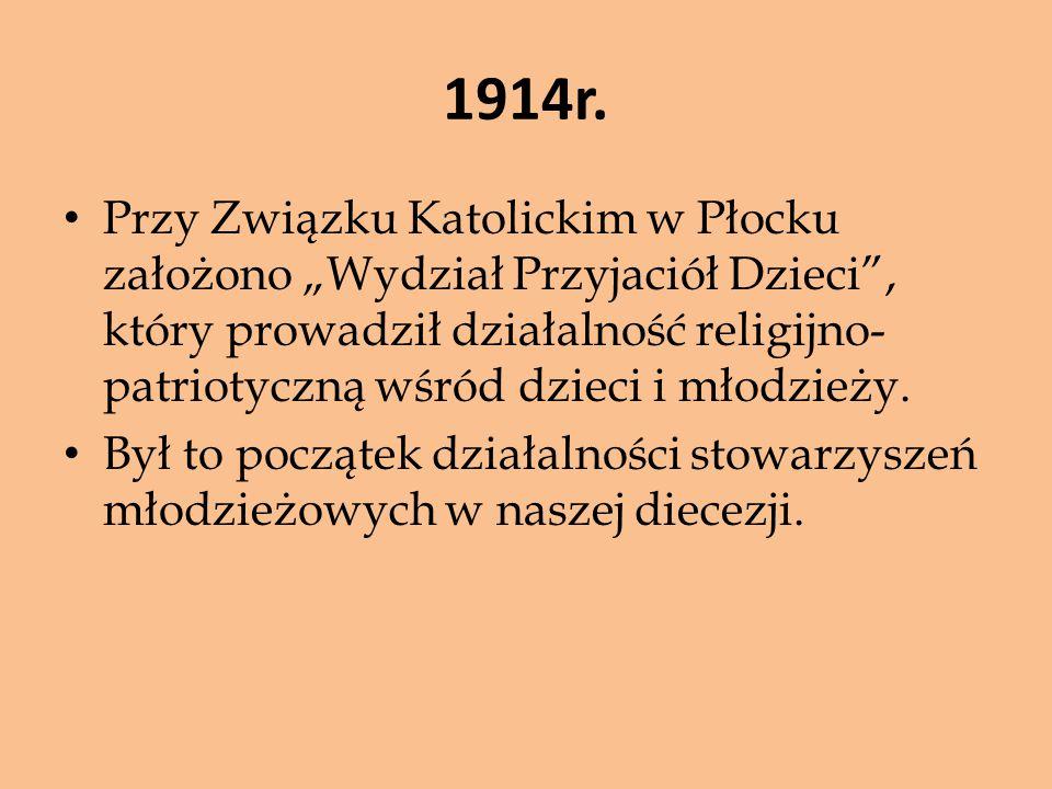 """1914r. Przy Związku Katolickim w Płocku założono """"Wydział Przyjaciół Dzieci"""", który prowadził działalność religijno- patriotyczną wśród dzieci i młodz"""