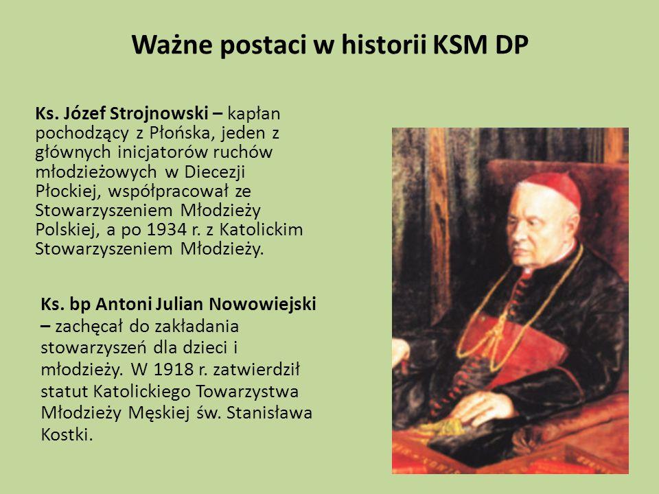 Ważne postaci w historii KSM DP Ks. Józef Strojnowski – kapłan pochodzący z Płońska, jeden z głównych inicjatorów ruchów młodzieżowych w Diecezji Płoc