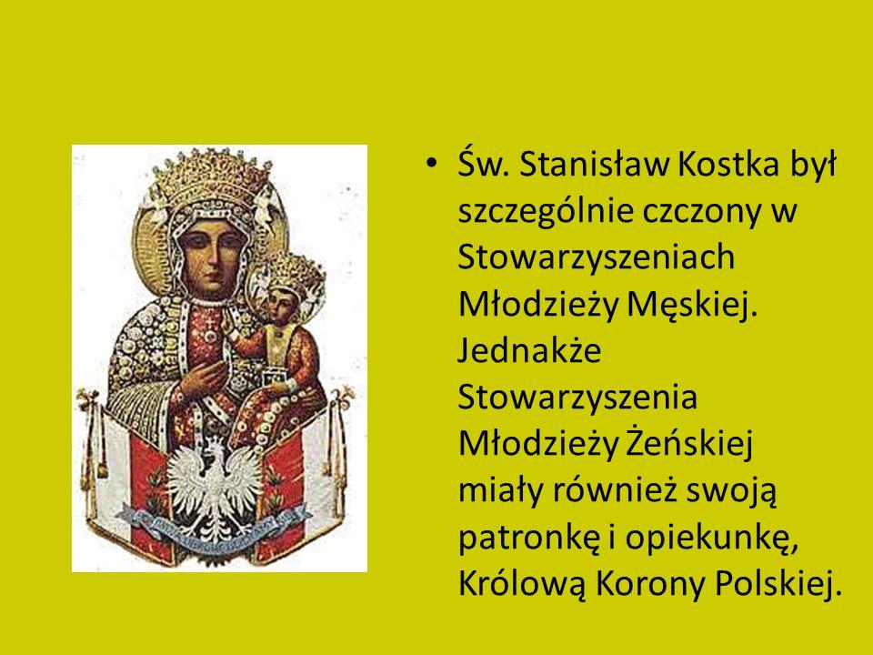 Św. Stanisław Kostka był szczególnie czczony w Stowarzyszeniach Młodzieży Męskiej. Jednakże Stowarzyszenia Młodzieży Żeńskiej miały również swoją patr
