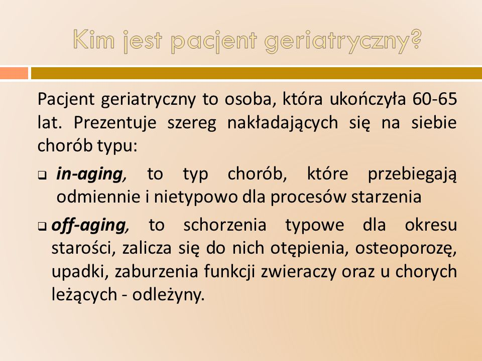 Pacjent geriatryczny to osoba, która ukończyła 60-65 lat. Prezentuje szereg nakładających się na siebie chorób typu:  in-aging, to typ chorób, które
