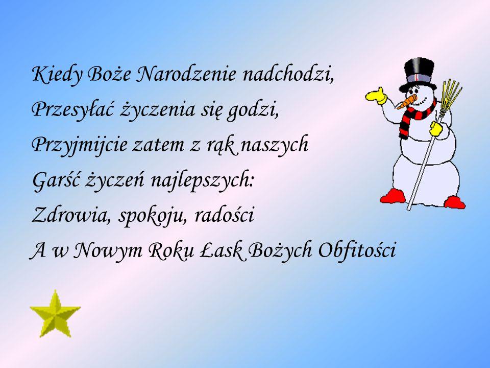 Kiedy Boże Narodzenie nadchodzi, Przesyłać życzenia się godzi, Przyjmijcie zatem z rąk naszych Garść życzeń najlepszych: Zdrowia, spokoju, radości A w