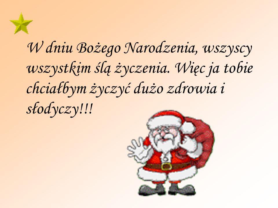 W dniu Bożego Narodzenia, wszyscy wszystkim ślą życzenia. Więc ja tobie chciałbym życzyć dużo zdrowia i słodyczy!!!