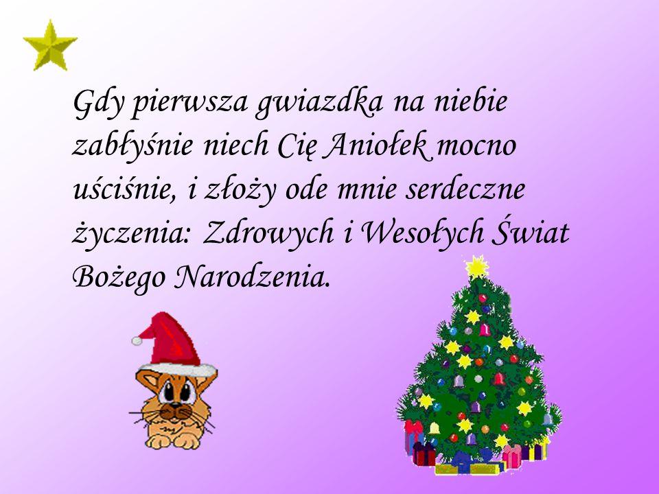 Gdy pierwsza gwiazdka na niebie zabłyśnie niech Cię Aniołek mocno uściśnie, i złoży ode mnie serdeczne życzenia: Zdrowych i Wesołych Świat Bożego Narodzenia.