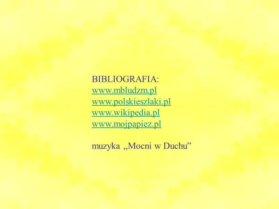 """BIBLIOGRAFIA: www.mbludzm.pl www.polskieszlaki.pl www.wikipedia.pl www.mojpapiez.pl muzyka """"Mocni w Duchu"""