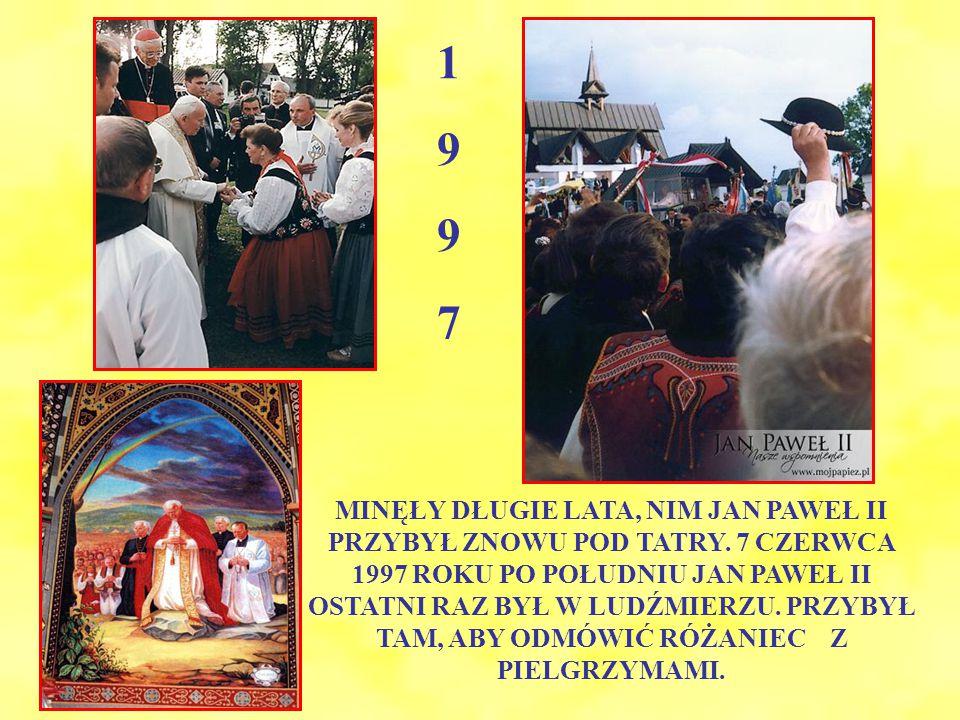 1 9 9 7 MINĘŁY DŁUGIE LATA, NIM JAN PAWEŁ II PRZYBYŁ ZNOWU POD TATRY.