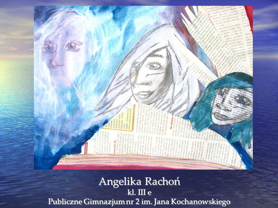 Angelika Rachoń kl. III e Publiczne Gimnazjum nr 2 im. Jana Kochanowskiego