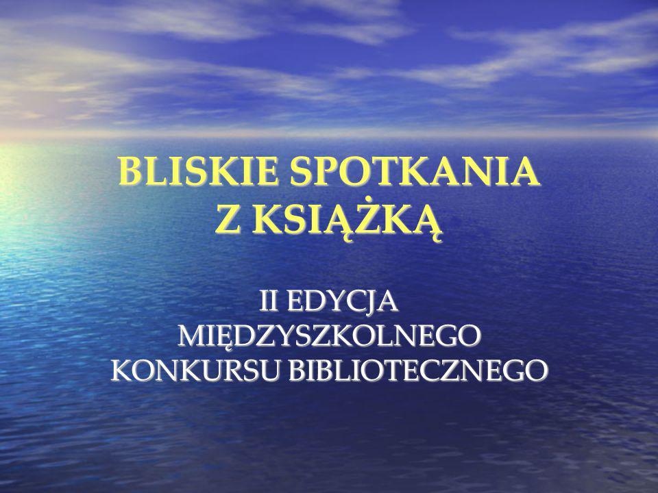 BLISKIE SPOTKANIA Z KSIĄŻKĄ II EDYCJA MIĘDZYSZKOLNEGO KONKURSU BIBLIOTECZNEGO