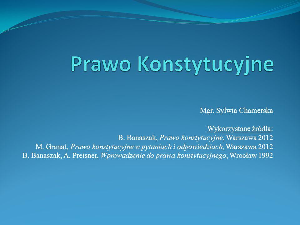 Mgr. Sylwia Chamerska Wykorzystane źródła: B. Banaszak, Prawo konstytucyjne, Warszawa 2012 M. Granat, Prawo konstytucyjne w pytaniach i odpowiedziach,