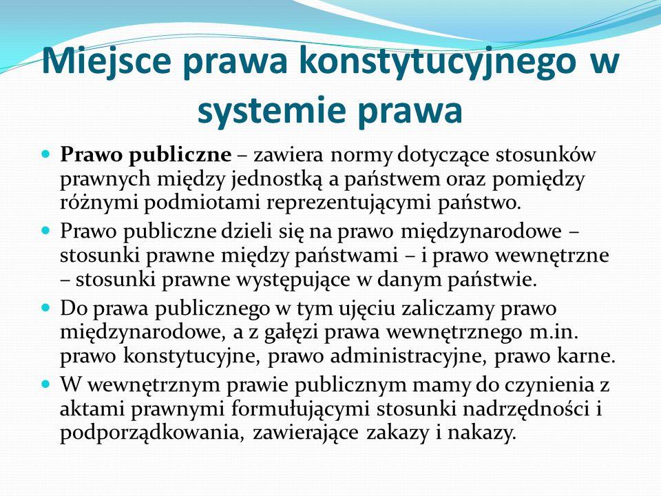 Miejsce prawa konstytucyjnego w systemie prawa Prawo publiczne – zawiera normy dotyczące stosunków prawnych między jednostką a państwem oraz pomiędzy