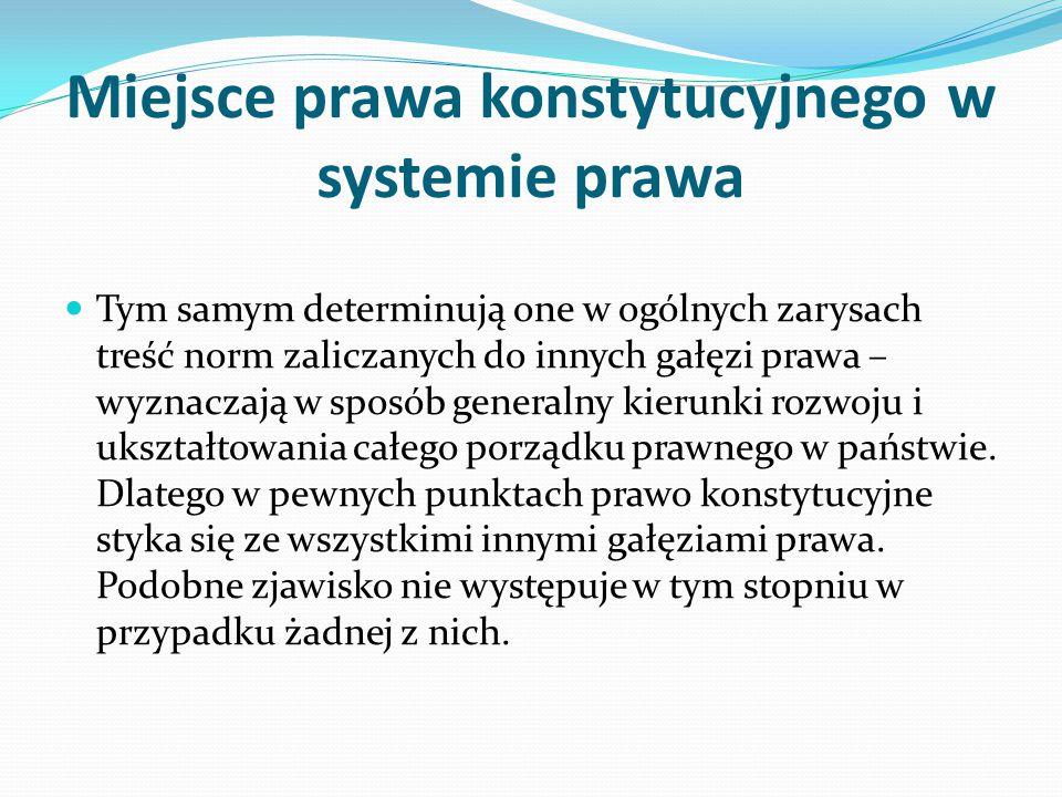 Miejsce prawa konstytucyjnego w systemie prawa Tym samym determinują one w ogólnych zarysach treść norm zaliczanych do innych gałęzi prawa – wyznaczaj
