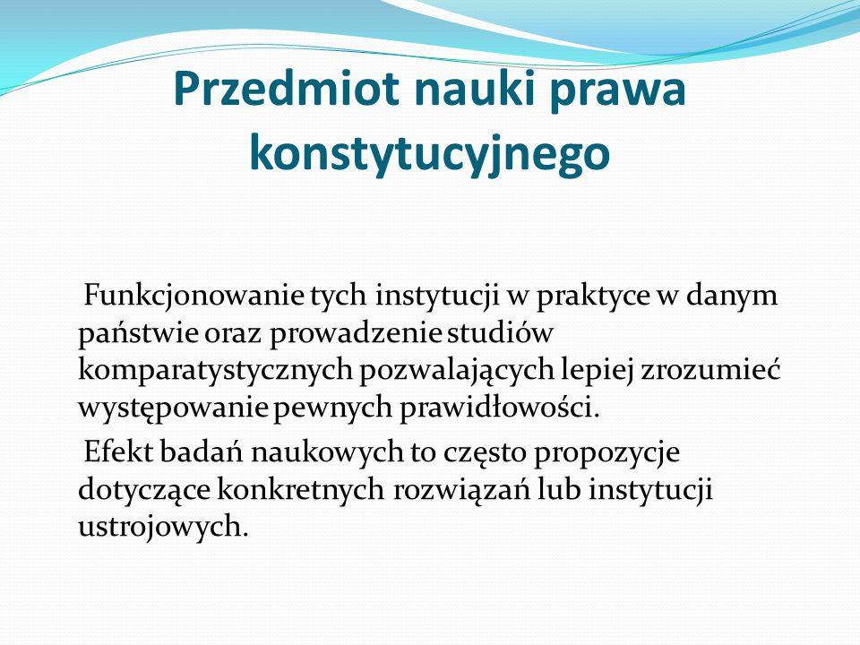 Przedmiot nauki prawa konstytucyjnego Funkcjonowanie tych instytucji w praktyce w danym państwie oraz prowadzenie studiów komparatystycznych pozwalają