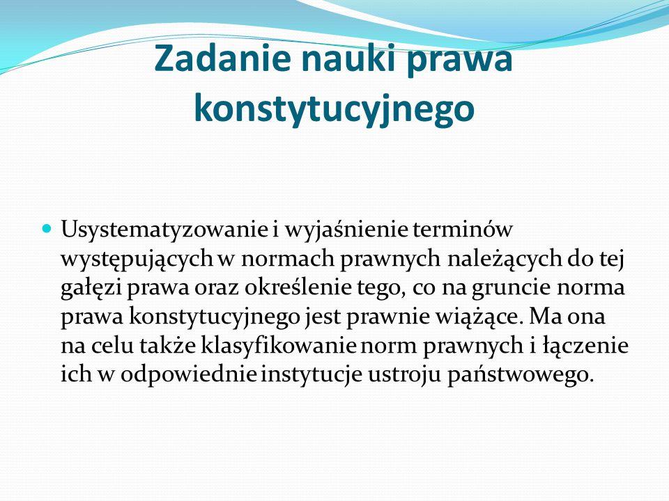Zadanie nauki prawa konstytucyjnego Usystematyzowanie i wyjaśnienie terminów występujących w normach prawnych należących do tej gałęzi prawa oraz okre