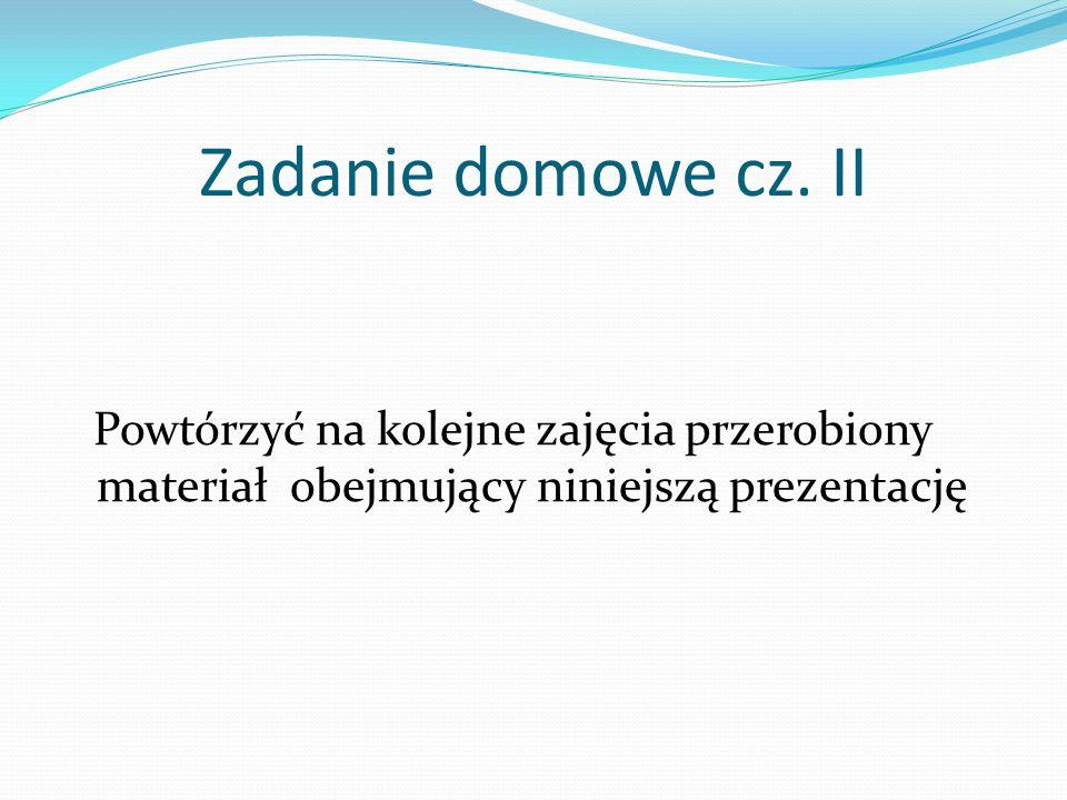 Zadanie domowe cz. II Powtórzyć na kolejne zajęcia przerobiony materiał obejmujący niniejszą prezentację