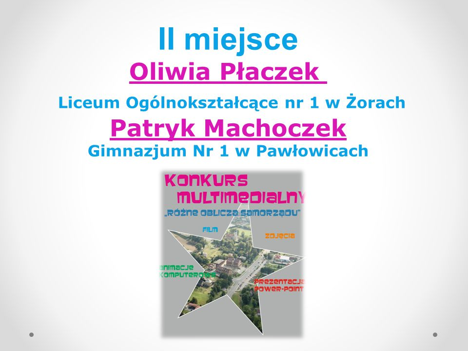 II miejsce Oliwia Płaczek Liceum Ogólnokształcące nr 1 w Żorach Patryk Machoczek Gimnazjum Nr 1 w Pawłowicach
