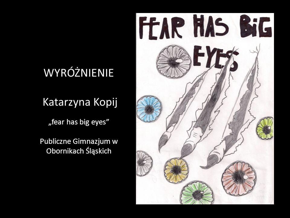 """WYRÓŻNIENIE Katarzyna Kopij """"fear has big eyes"""" Publiczne Gimnazjum w Obornikach Śląskich"""