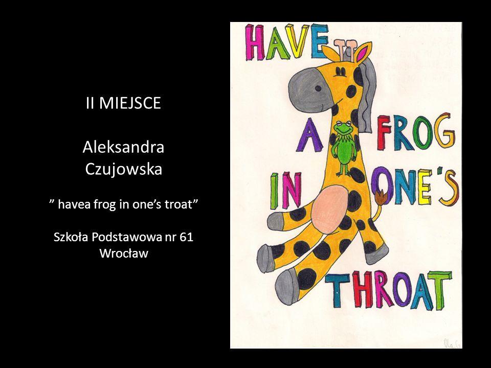 """II MIEJSCE Aleksandra Czujowska """" havea frog in one's troat"""" Szkoła Podstawowa nr 61 Wrocław"""
