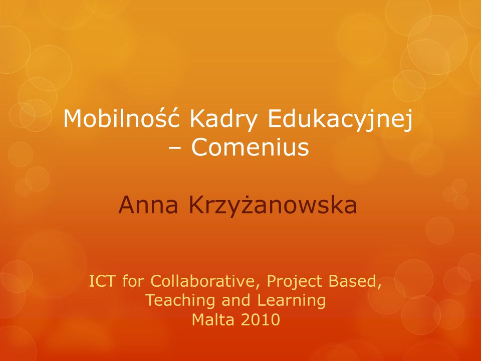 Mobilność Kadry Edukacyjnej – Comenius Anna Krzyżanowska ICT for Collaborative, Project Based, Teaching and Learning Malta 2010