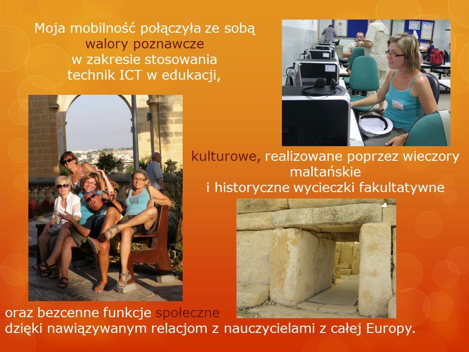 Moja mobilność połączyła ze sobą walory poznawcze w zakresie stosowania technik ICT w edukacji, kulturowe, realizowane poprzez wieczory maltańskie i historyczne wycieczki fakultatywne oraz bezcenne funkcje społeczne dzięki nawiązywanym relacjom z nauczycielami z całej Europy.