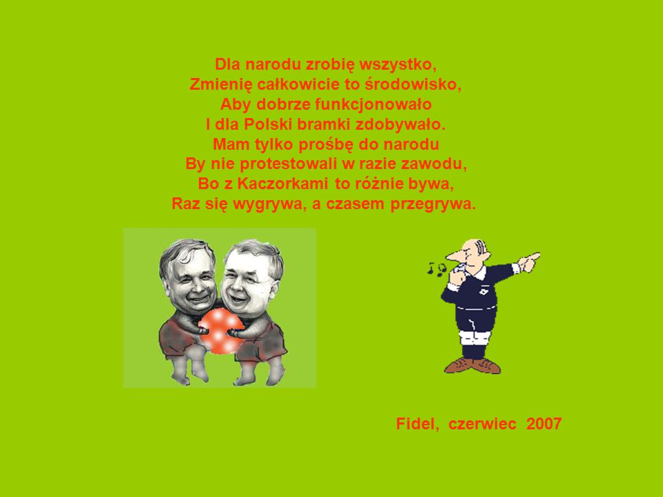 Dla narodu zrobię wszystko, Zmienię całkowicie to środowisko, Aby dobrze funkcjonowało I dla Polski bramki zdobywało.