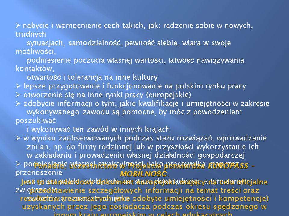  nabycie i wzmocnienie cech takich, jak: radzenie sobie w nowych, trudnych sytuacjach, samodzielno ść, pewno ść siebie, wiara w swoje mo ż liwo ś ci, podniesienie poczucia w ł asnej warto ś ci, ł atwo ść nawi ą zywania kontaktów, otwarto ść i tolerancja na inne kultury  lepsze przygotowanie i funkcjonowanie na polskim rynku pracy  otworzenie si ę na inne rynki pracy (europejskie)  zdobycie informacji o tym, jakie kwalifikacje i umiej ę tno ś ci w zakresie wykonywanego zawodu s ą pomocne, by móc z powodzeniem poszukiwa ć i wykonywa ć ten zawód w innych krajach  w wyniku zaobserwowanych podczas sta ż u rozwi ą za ń, wprowadzanie zmian, np.