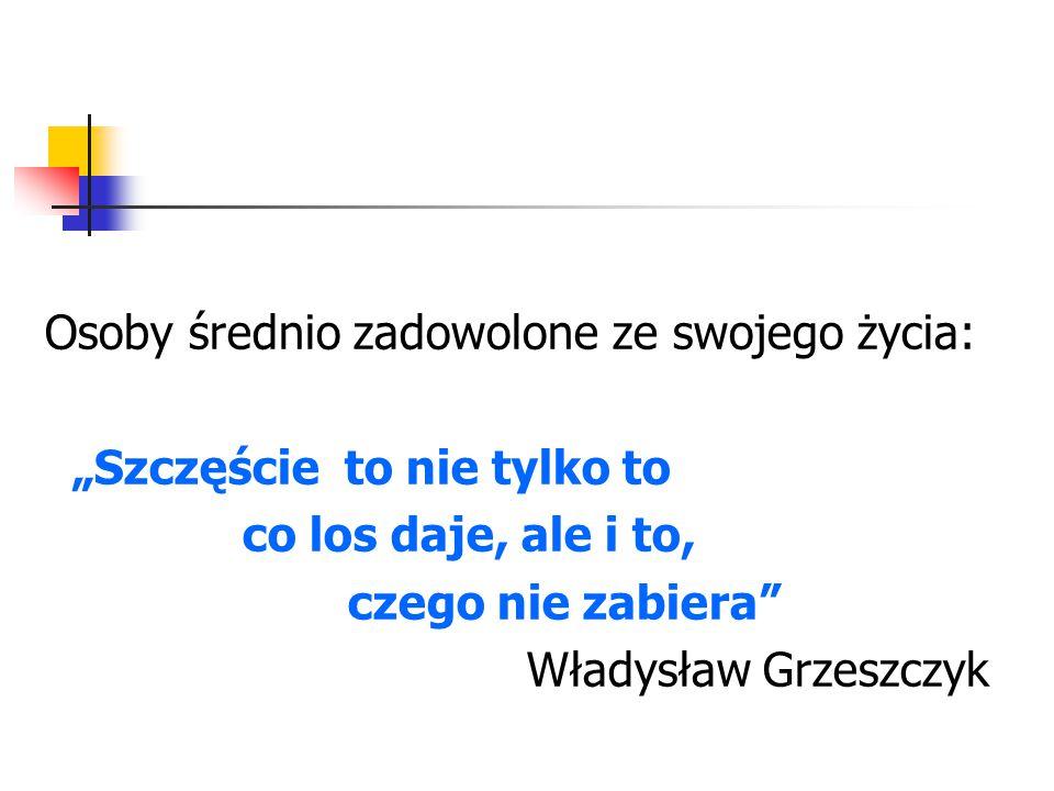"""Osoby średnio zadowolone ze swojego życia: """"Szczęście to nie tylko to co los daje, ale i to, czego nie zabiera"""" Władysław Grzeszczyk"""